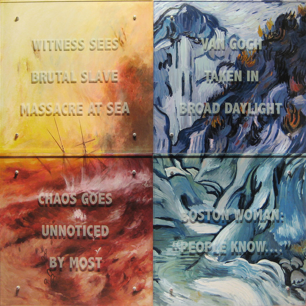 "Ken Aptekar, Portrait of Susan Whitehead, 2010 60"" x 60"" four panels, oil/wood, sandblasted glass, bolts after (left) J. M. W. Turner, The Slave Ship, 1840, Museum of Fine Arts, Boston and (right) Vincent Van Gogh, The Ravine, 1889, Museum of Fine Arts, Boston TEXT: WITNESS SEES BRUTAL SLAVE MASSACRE AT SEA VAN GOGH TAKEN IN BROAD DAYLIGHT CHAOS GOES UNNOTICED BY MOST BOSTON WOMAN: ""PEOPLE KNOW...."""