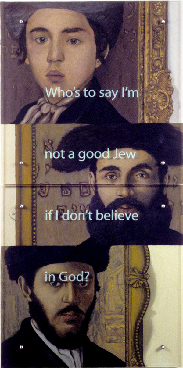 """Four Questions #4: Who's to say...? 60"""" x 30"""" (153cm x 153cm) diptych, oil/wood, sandblasted glass, bolts TEXT IN GLASS: WhoÕs to say IÕm not a good Jew if I donÕt believe in God? After Isidor Kaufmann, top to bottom: Jewish Boy, c. 1900, Jewish Historical Museum, Amsterdam Russian ÔBelferÕ, c. 1907/08, Collection Vera Eisenberger, Vienna Young Rabbi from NÉ, c. 1897, Tate Gallery"""