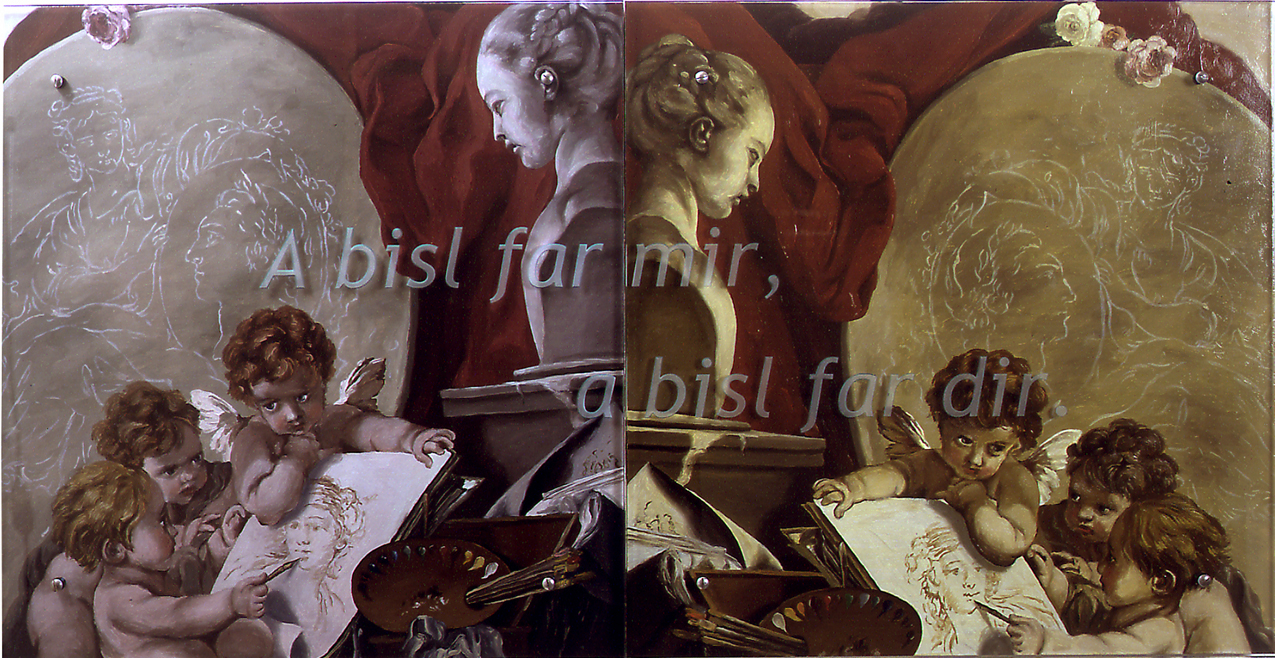 "A bisl far mir, a bisl far dir, 60"" x 30"" (153cm x 76.5cm), diptych, oil/wood, sandblasted glass, bolts After Francois Boucher, ""Les Genies des Arts"" [tr.: Geniuses of the Arts], 1761 TEXT: A bisl far mir, a bisl far dir [tr.: Some for me, some for you] ""A bisl far mir, a bisl far dir"" refers to Mme de Pompadour commissioning art to please herself as well as the King as well as herself, and also to Aptekar using previous art--for you and for him. One can see in the image that the putti is making a painting of a sculpture, and Boucher has painted a painting-in-progress in his painting as well. The painting in progress behind the putti's is of Madame de Pompadour holding a profile portrait of Louis XV. The Yiddish provides a means of declaring the relevance of 18th French art for those of us for whom it was never intended (Jews in Poland, for one example--Pompadour's ""competition"" for the King's attention was a Polish girl, Queen Marie Leszinska)."