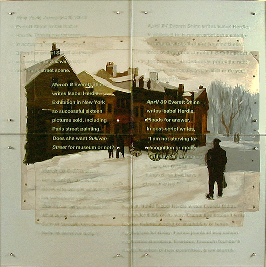 "Everett Shinn Writes Isabel Herdle, 2001 70"" x 70"" four panels, oil/wood, sandblasted glass, bolts After Everett Shinn, Sullivan Street, 1905 Text: Winter, New York, January 25, 1945 Everett Shinn writes Isabel Herdle. Responds to museum's interest in acquiring two of his works. Offers her Sullivan Street and a Paris street scene, for $300 and $250 respectively. Takes entire single-spaced typed page to do so. March 6 Everett Shinn writes Isabel Herdle. Exhibition in New York so successful sixteen pictures sold, including Paris street painting. Does she want Sullivan Street for museum or not? March 20 Everett Shinn writes Isabel Herdle. News about who bought what from his successful exhibition. Thanks for all your interest. What is the decision about Sullivan Street? Admits he feels he deserves a reply. April 24 Everett Shinn writes Isabel Herdle. Wonders if he is not an artist but a solicitor for charity. Asks that she unwind these coils of delirium and make it definite about the painting. Underlines in pencil the next typed sentence: Do you wish it or do you not wish it? April 30 Everett Shinn writes Isabel Herdle. Pleads for answer. In post-script writes, I am not starving for recognition or money but I have a genuine hunger for getting things done that have been started. May 1, 1945 Everett Shinn gets letter from Isabel Herdle. Check for $300 on its way. Claims she couldn't write before definite verdict on availability of funds. Apologizes for delays: Florida jaunts of committee members, illnesses, museum founder's death, election of new committee, snow storms."