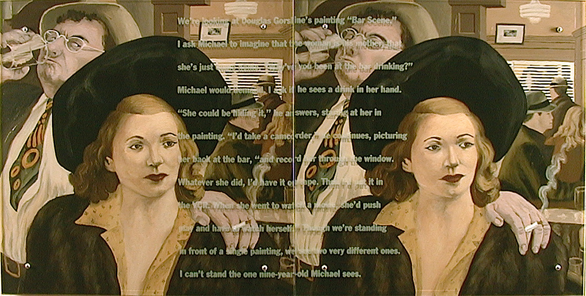 "The One Michael Sees, 2001 70"" x 35"" diptych, oil/wood, sandblasted glass, bolts After Douglas Gorsline, Bar Scene, 1942 Text: We're looking at Douglas Gorsline's painting Bar Scene. I ask Michael to imagine that the woman is his mother, that she's just come home. ""Why've you been at the bar drinking?"" Michael would demand. I ask if he sees a drink in her hand. ""She could be hiding it,"" he answers, staring at her in the painting. ""I'd take a camcorder,"" he continues, picturing her back at the bar, ""and record her through the windeow. Whatever she did, I;d have it on tape. Then I'd put it in the VCR. When she wnet to watch a movie, she'd push play and have to watch herself."" Though we're standing in front of a single painting, we see two very different ones. I can't stand the one nine-year-old Michael sees."