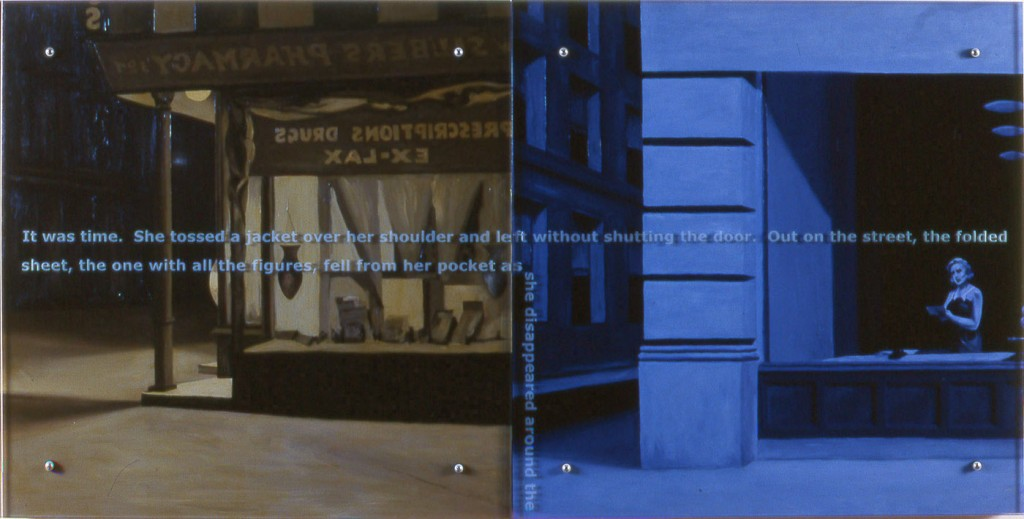 "Ken Aptekar, It was time, 35"" x 70"" diptych, oil/wood, sandblasted glass, bolts, after (both) Edward Hopper, Drug Store, 1927 and New York Office, 1962 TEXT: It was time. She tossed a jacket over her shoulder and left without shutting the door. Out on the street, the folded sheet, the one with all the figures, fell from her pocket as she disappeared around the"