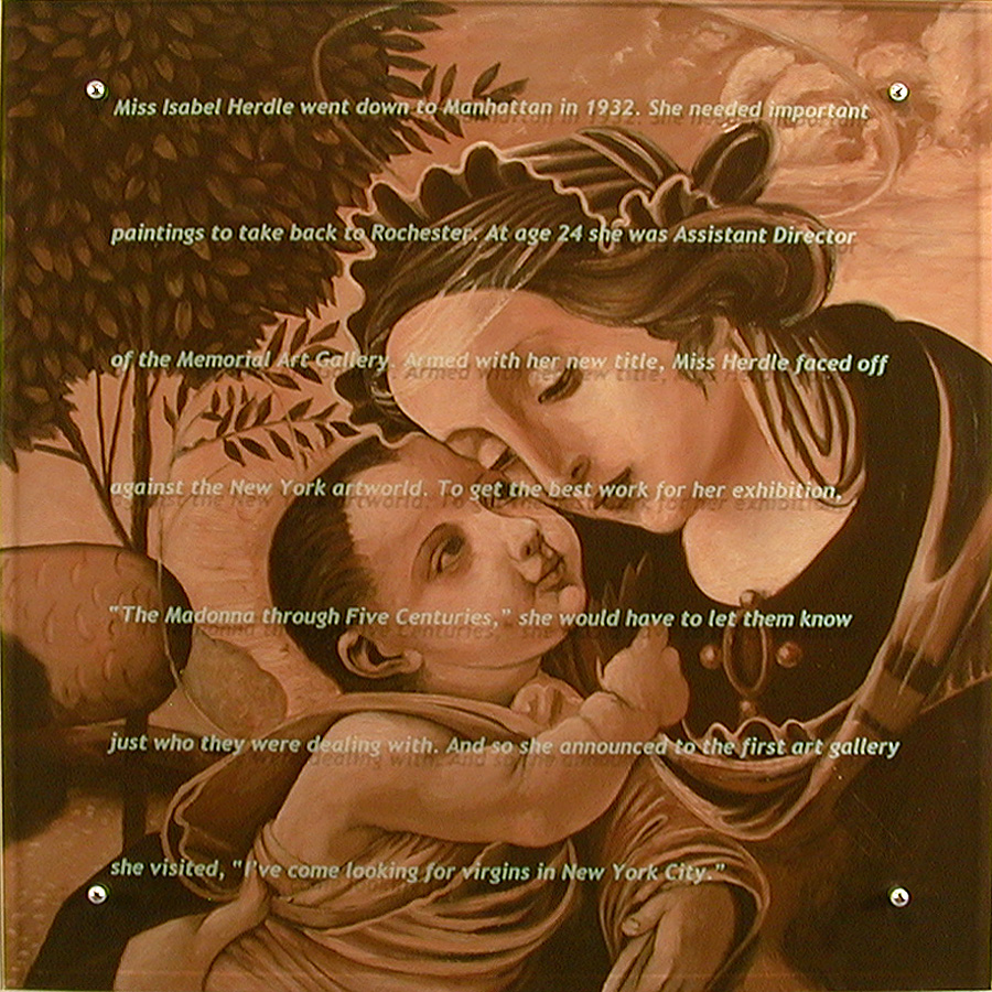 "Miss Isabel Herdle, 2001 35"" x 35"", oil/wood, sandblasted glass, bolts After Raffaellino Del Garbo, Madonna and Child with Angel, ca. 1500 Text: Miss Isabel Herdle went down to the big city in 1931. She needed Important Paintings to take back to Rochester. At the age of 24, she was already assistant director of the Memorial Art Gallery there. One can only imagine the difficult time back then a young professional woman had being taken seriously. Miss Herdle would need to pack away her fears, doubts, and pain at the inevitable insults hurled at her by the sophisticated, snooty, and male New York artworld. To get the best work for her exhibition, The Madonna through Five Centuries, she would have to let them know just who they were dealing with. And so in 1931 she announced to the first art gallery she visited, I've come looking for virgins in New York City."