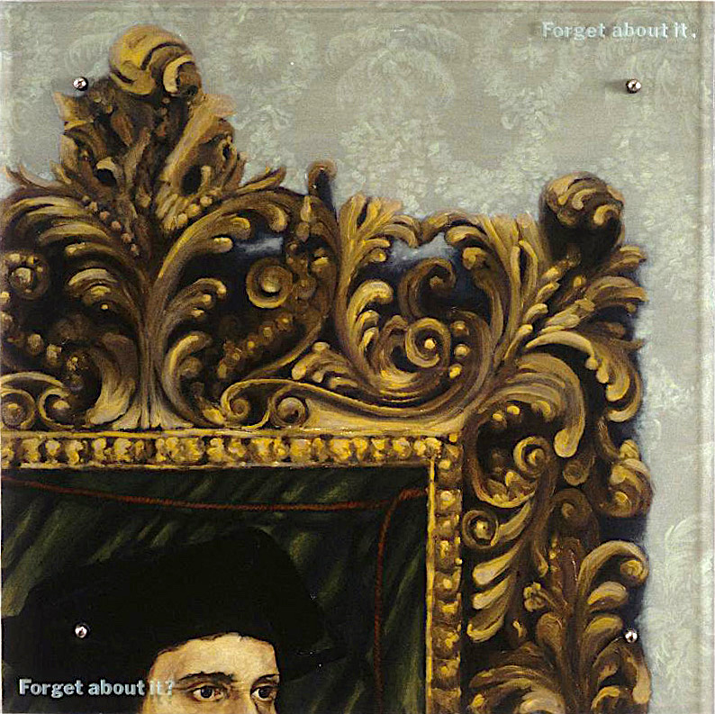"Forget About It? 30"" x 30"" (76.5cm x 76.5cm) oil on wood, sandblasted glass, bolts After Hans Holbein the Younger, Sir Thomas More, 1527 TEXT: Forget about it. Forget about it?"