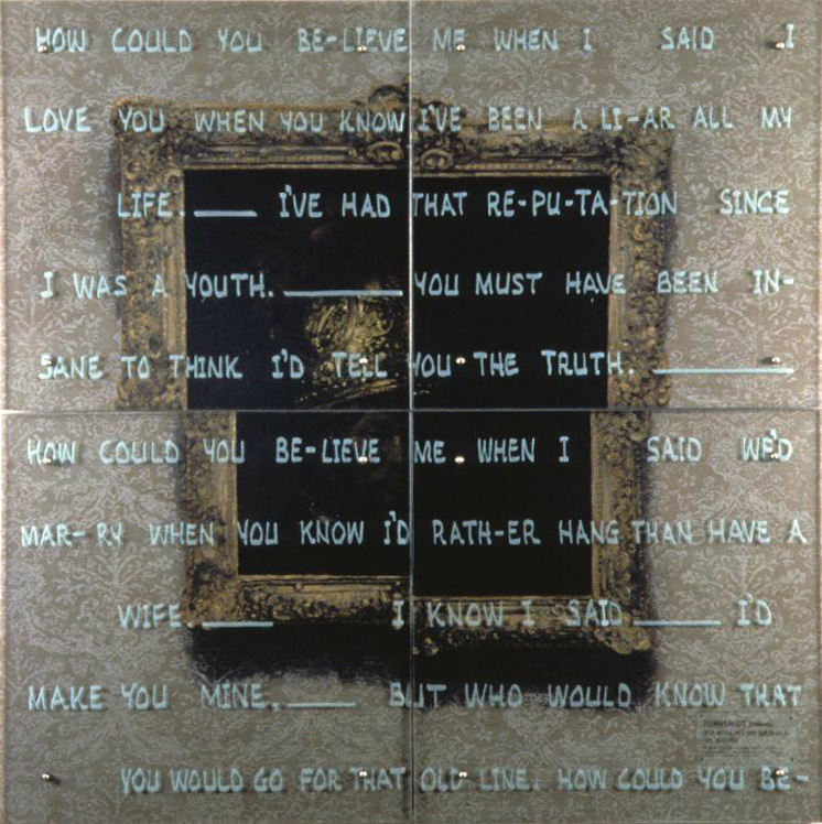 "How could you believe me? 60"" x 60"" (153cm x 153cm) Four panels, oil on wood, sandblasted glass, bolts After follower of Rembrandt van Rijn,  Man with the Golden Helmet, c. 1650  TEXT: How could you be-lieve me when I   said I love you when you know I've been a li-ar all my life.____ I've had that re-pu-ta-tion  since I was a youth.____ You must have been insane to think I'd tell you the truth._______ How could you be-lieve me when I said   we'd mar-ry when you know I'd rath-er hang than have a wife.____    I know I said_______  I'd make you mine._____ But who would know that you would go for that old line. How could you be- Lyrics by Burton Lane from Alan Jay Lerner song  How Could You Believe Me When I Said I Love You When You Know I've Been A Liar All My Life  from the 1950 movie ""Royal Wedding"""