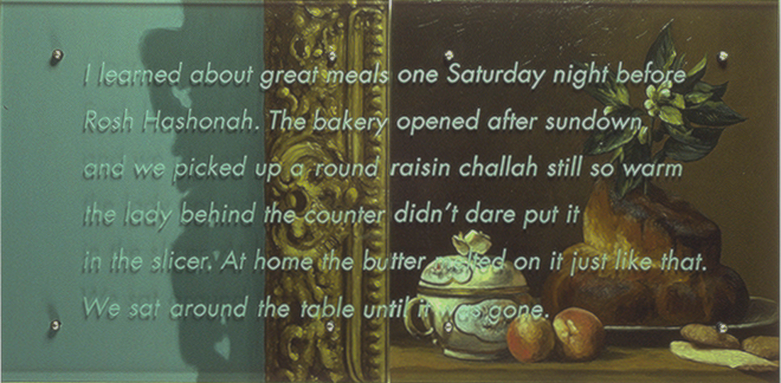 "I learned about great meals, 24"" x 48"" (61cm x 122cm), diptych, oil on wood, sandblasted glass, bolts After Jean-Baptiste Simeon Chardin, La Brioche, 1763 TEXT: I learned about great meals one Saturday night before Rosh Hashonah. The bakery opened after sundown and we picked up a round raisin challah still so warm the lady behind the counter didn't dare put it in the slicer. At home the butter melted on it just like that. We sat around the table until it was gone."