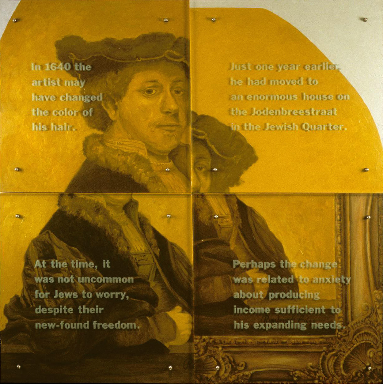 "In 1640 the artist may have changed the color of his hair, 60"" X 60"" (153cm x 153cm) Four panels, oil on wood, sandblasted glass, bolts, After Rembrandt, Self-portrait, 1640 TEXT: In 1640 the artist may have changed the color of his hair. Just one year earlier, he had moved to an enormous house on the Jodenbreestraat in the Jewish Quarter. At the time, it was not uncommon for Jews to worry, despite their new-found freedom. Perhaps the change was related to anxiety about producing income sufficient to his expanding needs."