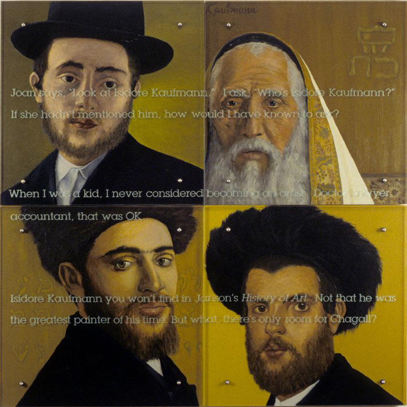 "Joan Says, 60"" x 60"" (153cm x 153cm), four panels, oil on wood, sandblasted glass, bolts After Isidore Kaufmann, 1853-1921: Upper left: Young Man with Fedora, c. 1900/01 Upper right: Rabbi with Prayer Shawl Lower left: Man with Fur Hat Lower right: Portrait of a Young Hassidic Jew TEXT: Joan says, ÒLook at Isidore Kaufmann.Ó I ask, ÒWhoÕs Isidore Kaufmann?Ó If she hadnÕt mentioned him, how would I have known to ask? When I was a kid, I never considered becoming an artist. Doctor, lawyer, accountant, that was OK. Isidore Kaufmann you wonÕt find in JansonÕs History of Art. Not that he was the greatest painter of his time. But what, thereÕs only room for Chagall?"