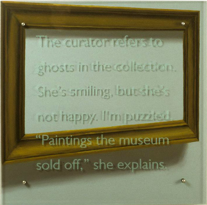 "The Curator refers to ghosts..., 30"" x 30"" (76.5cm x 76.5cm) oil/wood, sandblasted glass, bolts Text: The curator refers to ghosts in the collection. She's smiling, but she's not happy. I'm puzzled. ""Paintings the museum sold off,"" she explains."