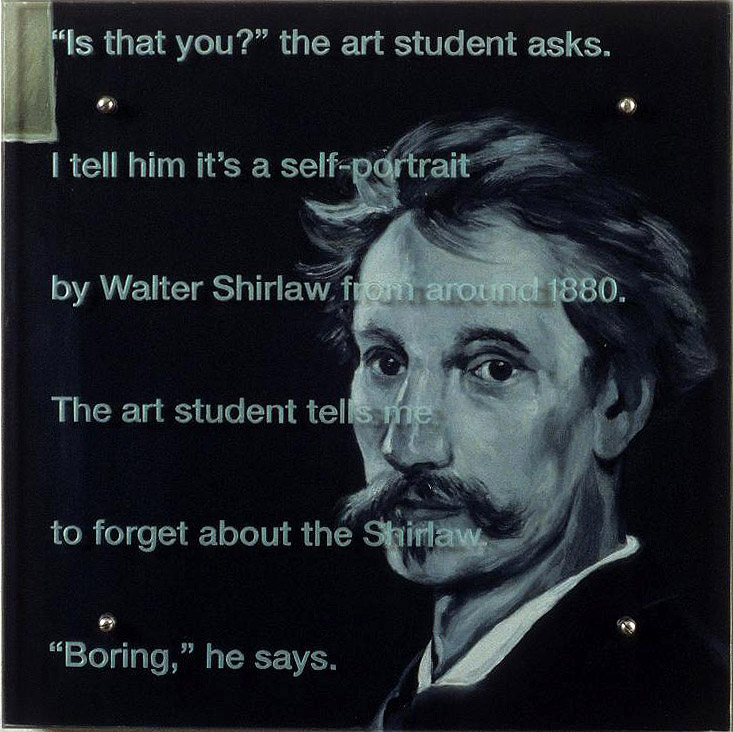 "Is that you? 24"" x 24"" (61cm x 61cm), oil/wood, sandblasted glass, bolts TEXT IN GLASS: ""Is that you?"" the art student asks. I tell him it's a self-portrait by Walter Shirlaw from around 1880. The art student tells me to forget about the Shirlaw. ""Boring,"" he says. After Walter Shirlaw, Self-portrait, c. 1880, Corcoran Gallery of Art"