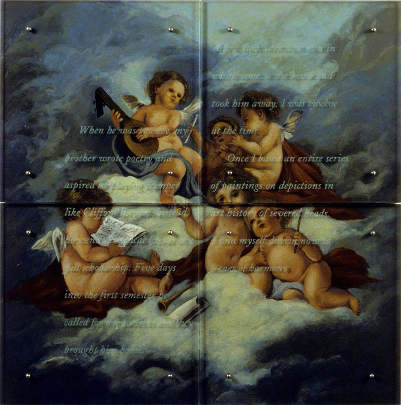 "When he was twenty, 48"" x 48"" (122cm x 122cm) four panels, oil/wood, sandblasted glass, bolts TEXT IN GLASS: When he was twenty, my brother wrote poetry and aspired to playing trumpet like Clifford Brown. Instead he went to medical school on a full scholarship. Five days into the first semester he called for my parents and they brought him home. A few days later two men in white came to the house and took him away. I was twelve at the time. Once I based an entire series of paintings on depictions in art history of severed heads. I find myself drawn now to scenes of harmony. After Jean Mari Dedeban, Harpsichord (cupid grouping painted on side), 1770, Corcoran Gallery of Art"