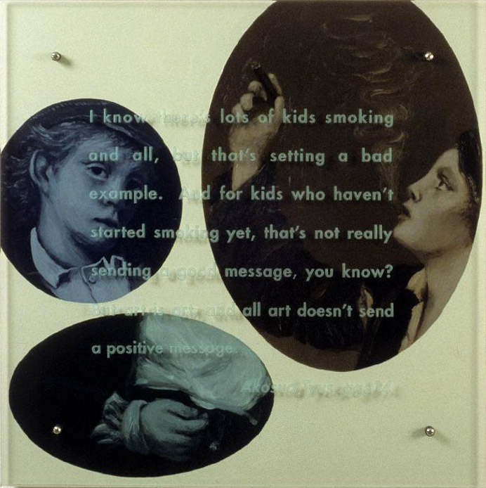 "I know there's lot of kids smoking, 30"" x 30"" (76.5cm x 76.5cm), oil/wood, sandblasted glass, bolts TEXT IN GLASS: I know thereÕs lots of kids smoking and all, but thatÕs setting a bad example. And for kids who havenÕt started smoking yet, thatÕs not really sending a good message, you know? But art is art, and all art doesnÕt send a positive message. Akosua Tyus, age 14 After John George Brown, Allegro and Penseroso, 1879, Corcoran Gallery of Art"