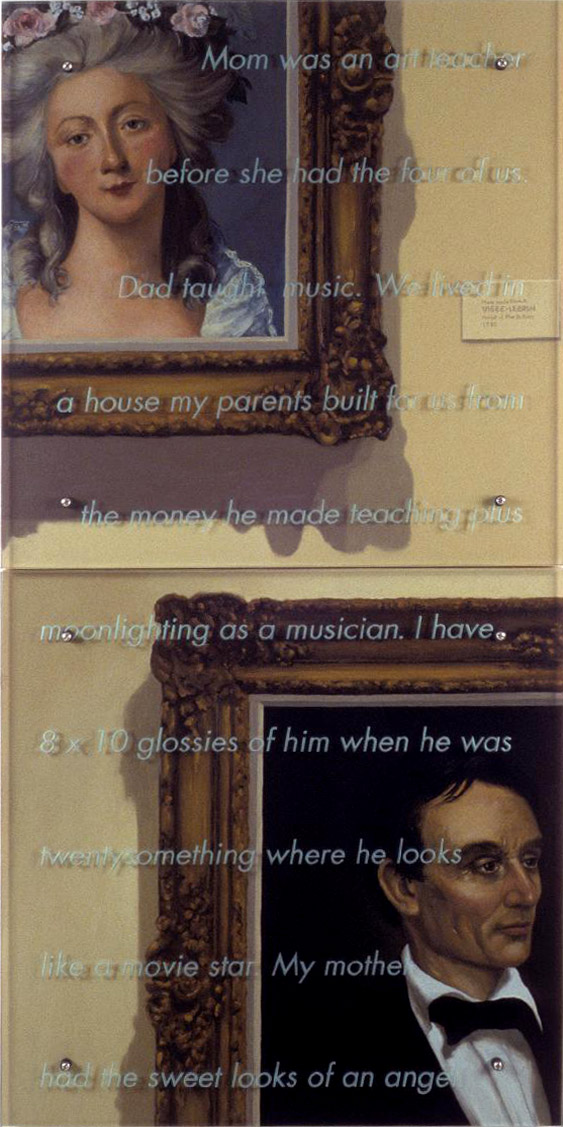 "Mom was an art teacher, 1997 60"" x 30"" (153cm x 76.5cm) diptych, oil/wood, sandblasted glass, bolts After Elizabeth Marie Louise Vigee-Lebrun,Portrait of Madame DuBarry, 1782, CorcoranGallery of Art G. P. A. Healy, Portrait ofAbraham Lincoln, 1860, Corcoran Gallery of Art Text: Mom was an art teacher before she had the four of us. Dad taught music. We lived in a house my parents built for us from the money he made teaching plus moonlighting as a musician. I have 8 x 10glossies of him when he wastwentysomething where he looks like a movie star. My mother had the sweet looks of an angel."