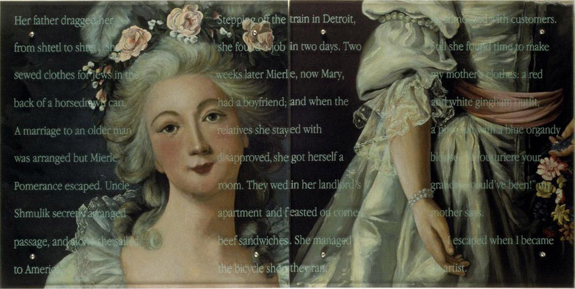 "A couturiere your grandma could've been!, 60"" x 30"" 153cm x 76.5cm) diptych, oil/wood, sandblasted glass, bolts After Mme. Marie Louise Elisabeth Vigee-LeBrun, Lady with wreath (or Elizabeth de France), 1782, Corcoran Gallery of Art Text: Her father dragged her from shtetl to shtetl. She sewed clothes for Jews in the back of a horsedrawn cart. A marriage to an older man was arranged but Mierle Pomerance escaped. Uncle Shmulik secretly arranged passage, and alone she sailed to America. Stepping off the train in Detroit, she found a job in two days. Two weeks later Mierle, now Mary, had a boyfriend; and when the relatives she stayed with disapproved, she got herself a room. They wed in her landlord's apartment and feasted on corned beef sandwiches. She managed the bicycle shop they ran; he shmoozed with customers. Still she found the time to make my mother's clothes: a red and white gingham outfit, a pink suit with a blue organdy blouse. ""A couturière your grandma could've been!"" my mother says. I escaped when I became an artist. TEXT IN GLASS: Her father dragged her from shtetl to shtetl. She sewed clothes for Jews in the back of a horsedrawn cart. A marriage to an older man was arranged but Mierle Pomerance escaped. Uncle Shmulik secretly arranged passage, and alone she sailed to America. Stepping off the train in Detroit, she found a job in two days. Two weeks later Mierle, now Mary, had a boyfriend; and when the relatives she stayed with disapproved, she got herself a room. They wed in her landlordÕs apartment and feasted on corned beef sandwiches. She managed the bicycle shop they ran; he shmoozed with customers. Still she found the time to make my motherÕs clothes: a red and white gingham outfit, a pink suit with a blue organdy blouse. ÒA couturire your grandma couldÕve been!Ó my mother says. I escaped when I became an artist. After Mme. Marie Louise Elisabeth Vigee-LeBrun, Lady with wreath (or Elizabeth de France), 1782, Corcoran Gallery of Art"