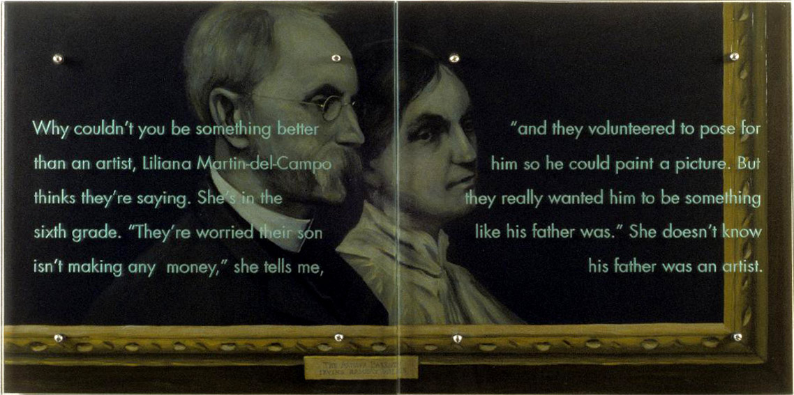 "Why couldn't you be something better than an artist, 1997 24"" x 48"" (61cm x 122cm) diptych, oil/wood, sandblasted glass, bolts After Irving Ramsey Wiles, The Artist's Mother and Father, 1889, Corcoran Gallery of Art Text: Why couldn't you be something better than an artist, Liliana Martin-del-Campo thinks they're saying. She's in the sixth grade. ""They're worried their son isn't making any money,"" she tells me, ""and they volunteered to pose for him so he could paint a picture. But they really wanted him to be something like his father was."" She doesn't know his father was an artist."