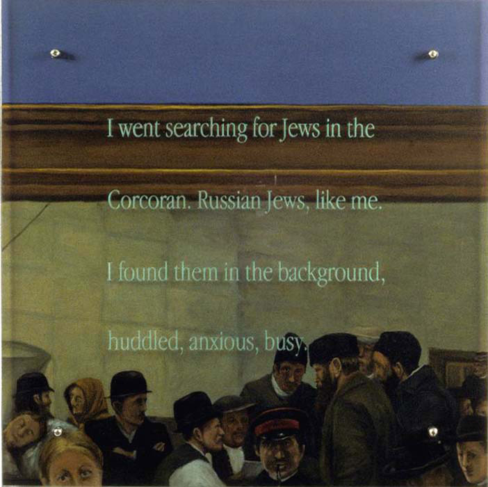 "I went searching for Jews, 30"" x 30"" (76.5cm x 76.5cm), oil/wood, sandblasted glass, bolts TEXT IN GLASS: I went searching for Jews in the Corcoran. Russian Jews, like me. I found them in the background, huddled, anxious, busy. After Charles Frederick Ulrich, In the Land of Promise, Castle Garden, 1884, Corcoran Gallery of Art"