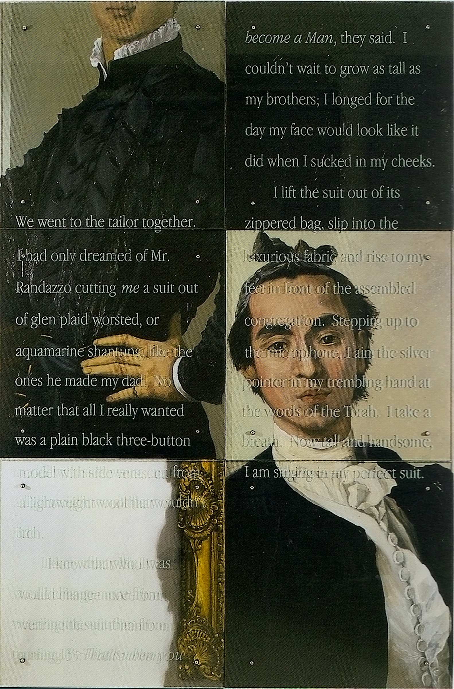 "We went to the tailor together, 1995 60"" x 90"" (153cm x 229.5cm) Six panels, oil on wood, sandblasted glass, bolts After Bronzino (1503-1572), Portrait of a Young Man, and Luis Eugenio Melendez (1716-1780), Portrait of the artist holding a life study TEXT: We went to the tailor together. I had only dreamed of Mr. Randazzo cutting me a suit out of glen plaid worsted, or aquamarine shantung, like the ones he made my dad. No matter that all I really wanted was a plain black three-button model with side vents, cut from a lightweight wool that wouldn't itch. I knew that who I was would change more from wearing the suit than from turning 13. That's when you become a Man, they said. I couldn't wait to grow as tall as my brothers; I longed for the day my face would look like it did when I sucked in my cheeks. I lift the suit out of its zippered bag, slip into the luxurious fabric, and rise to my feet in front of the assembled congregation. Stepping up to the microphone, I aim the silver pointer in my trembling hand at the words of the Torah. I take a breath. Now tall and handsome, I am singing in my perfect suit."