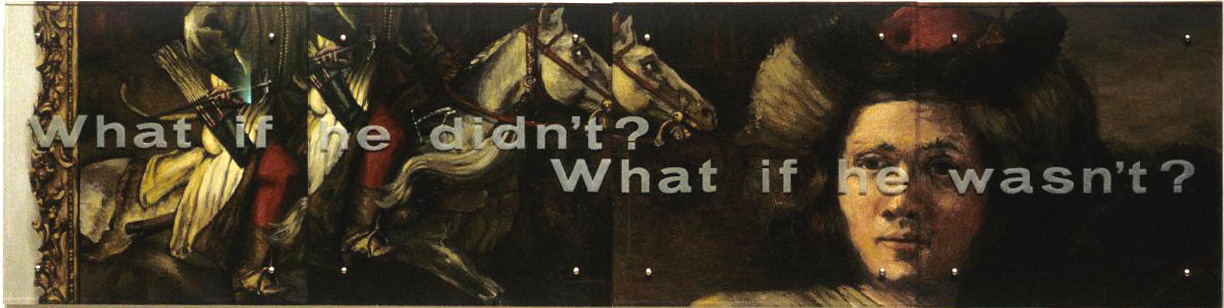 "What if he didn't? What if he wasn't? 30"" x 120"" (76.5cm x 305cm) four panels, oil on wood, sandblasted glass bolts Rembrandt van Rijn, Polish Rider, c. 1657 Text from wall label for Palmer Museum solo exhibition (1995), Rembrandt Redux, written curator, Dr. Kahren Arbitman: Rembrandt's Polish Rider was the prototype for this painting. The common title for Rembrandt's painting, while long standing, is at best a compromise, because an unassailable identification for this horseman has been elusive. Rembrandt's romantic warrior, dressed in exotic costume and armed to the teeth has engendered literally hundreds of pages of attempted explanation. Aptekar overlays this scholarly conflict with a conflict of his own. Aptekar's mounted warrior presents two separate, conflicting images. To the left, the confident rider sits astride his galloping steed. The impression is of masculine strength and activity. To the right, Aptekar presents the rider's face as soft, lovely, and even androgynous. This half of the painting is quiet and contemplative. Aptekar asks questions. What if the Polish Rider wasn't aggressive? What if he didn't lead armies into battle? Would that make him less of a man? Aptekar's irony continues at another level. The ""he"" referred to in the painting's inscription could just as well be Rembrandt. Much heated discussion surrounds the attribution of this painting to the master. While Rembrandt scholars have ""agreed to disagree"" on Rembrandt's authorship of this famous painting, how would the public react to the Polish Rider if ""he didn't"" paint this masterpiece?"