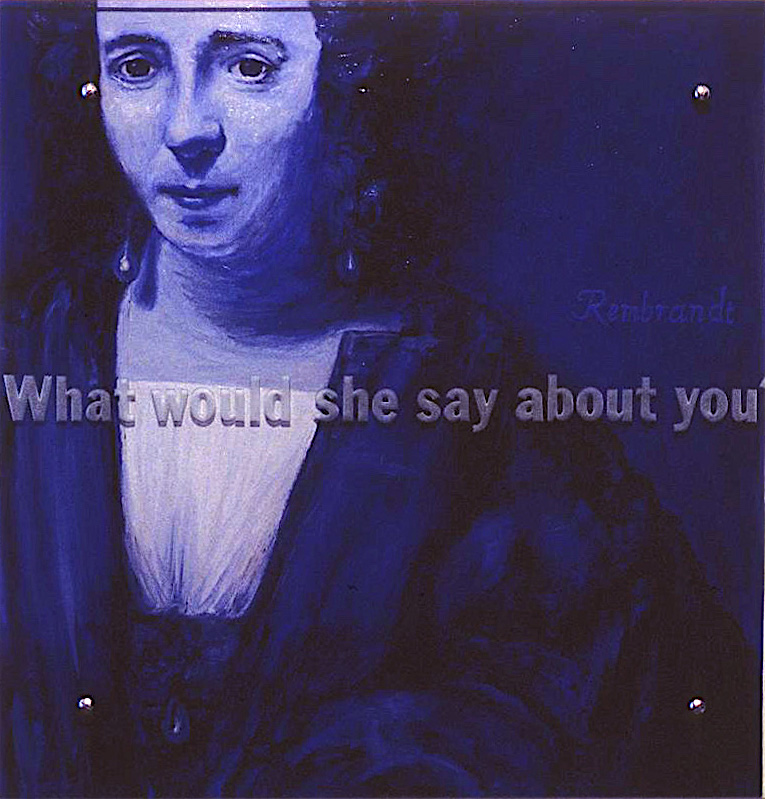 "What would she say about you? 30"" x 30"" (76.5cm x 76.5cm) oil on wood, sandblasted glass, bolts After Rembrandt, Portrait of Hendrijke Stoeffels, c.1655"