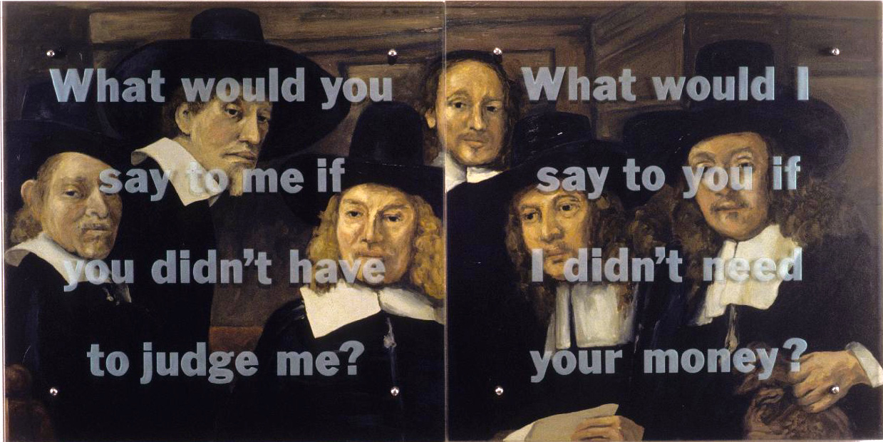 "What would you say to me? 30"" x 60"" (76.5cm x 153cm) diptych, oil on wood, sandblasted glass, bolts After Rembrandt, The sampling officials of the drapers' guild (The syndics), 1662 TEXT: What would you say to me if you didn't have to judge me? What would I say to you if I didn't need your money?"