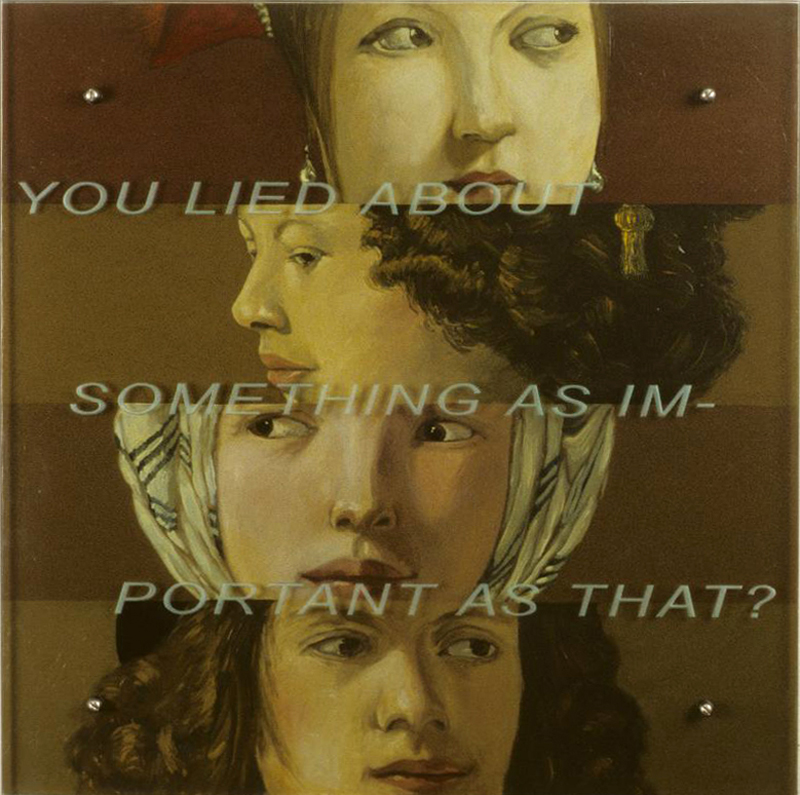 "You lied about something as important as that? 30"" x 30"" (76.5cm x 76.5cm) oil/wood, sandblasted glass, bolts TEXT: You lied about something as important as that? After (all) Georges De La Tour, The Cheat with the Ace of Diamonds, c. 1625, Louvre, Paris The Fortune Teller, c. 1625, Metropolitan Museum of Art, New York"