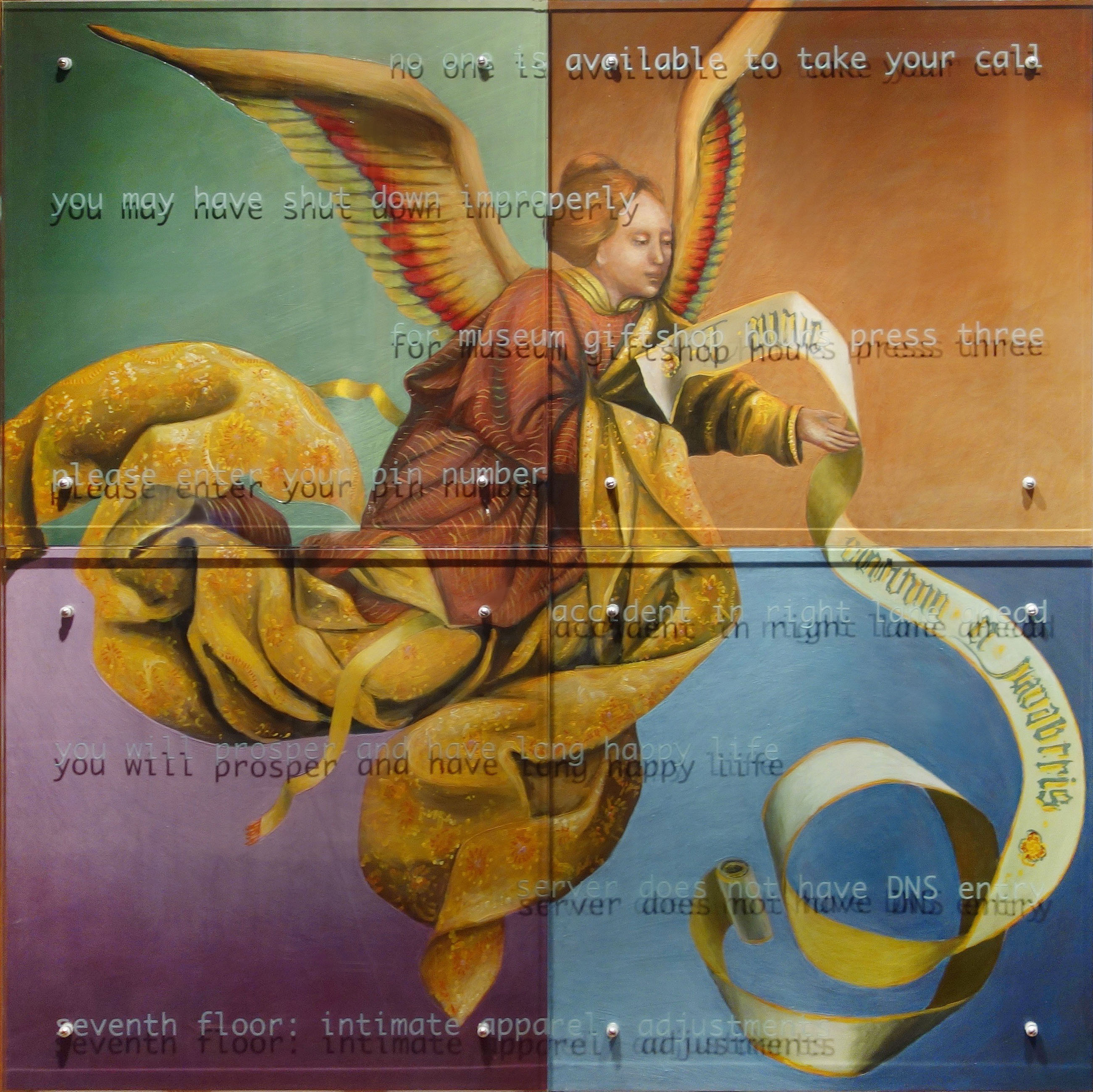 "Ken Aptekar, You will prosper and have long happy life, 2000-2016, four panels, 60"" x 60"" overall, oil/wood, sandblasted glass, bolts TEXT: no one is available to take your call, you may have shut down improperly, for museum giftshop hours, press three, please enter your pin number, accident in right lane ahead, you will prosper and have long happy life, server does not have DNS entry, seventh floor: intimate apparel, adjustments"